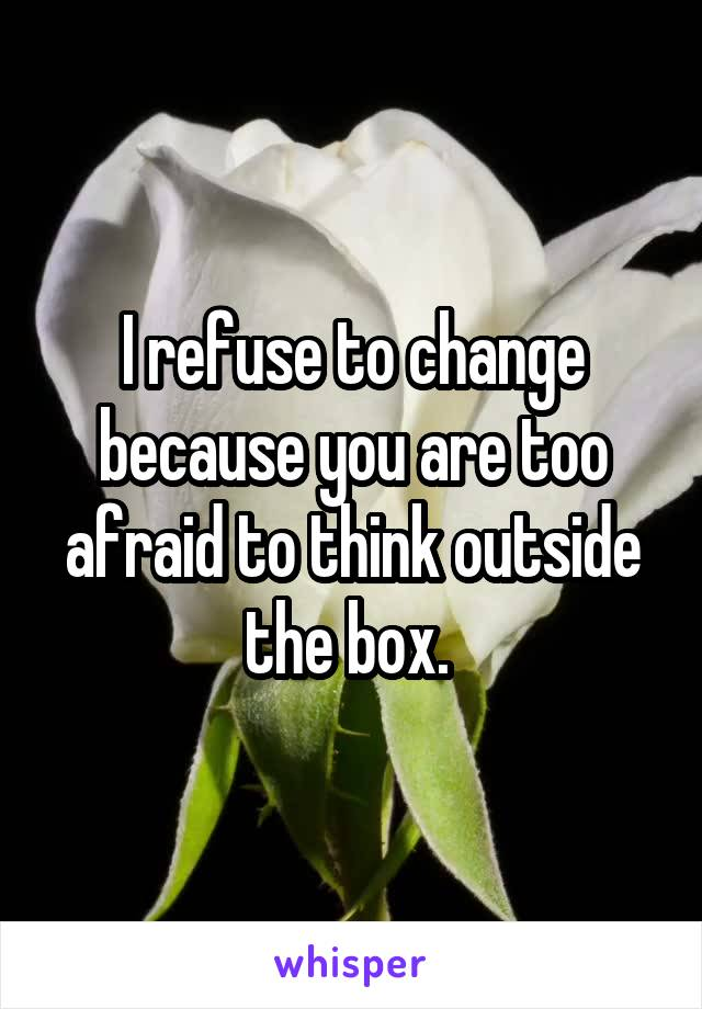 I refuse to change because you are too afraid to think outside the box.