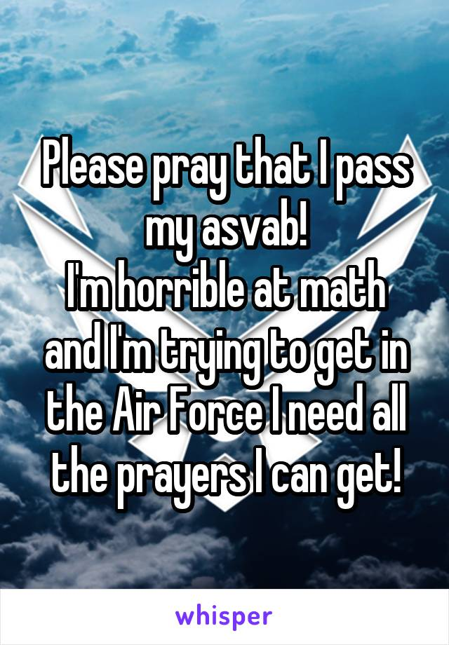 Please pray that I pass my asvab! I'm horrible at math and I'm trying to get in the Air Force I need all the prayers I can get!