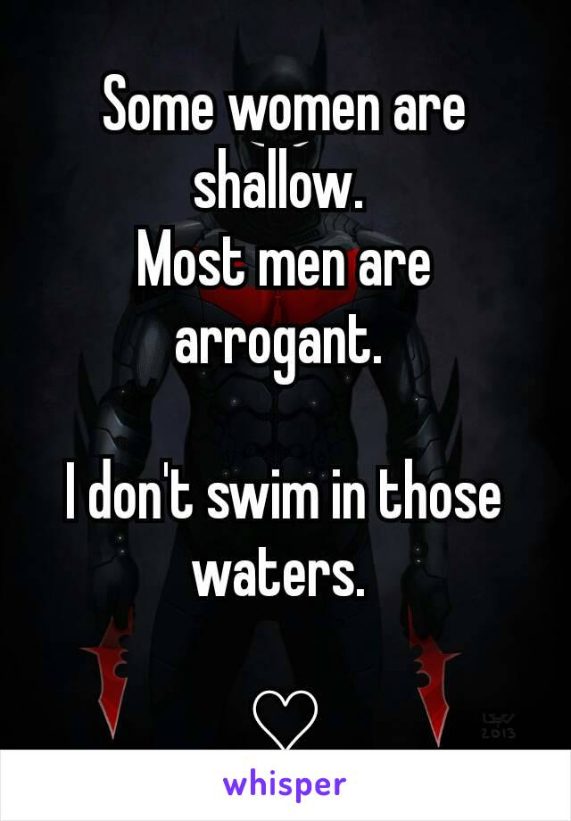 Some women are shallow.  Most men are arrogant.   I don't swim in those waters.   ♡