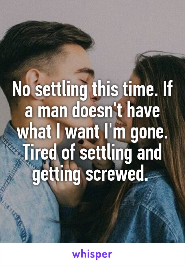 No settling this time. If a man doesn't have what I want I'm gone. Tired of settling and getting screwed.