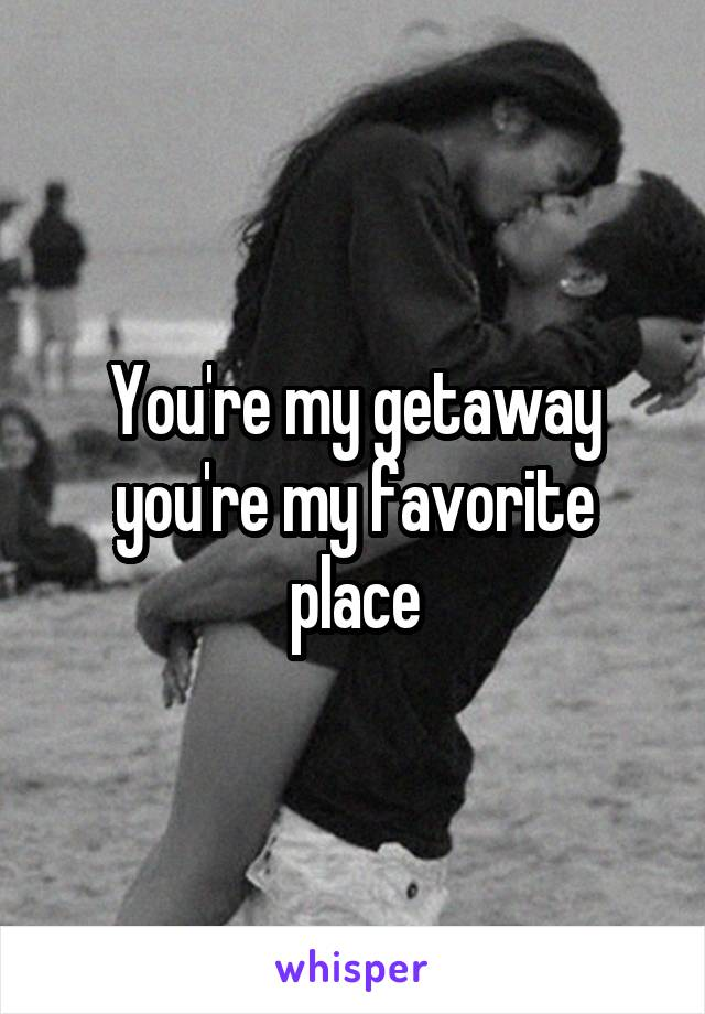 You're my getaway you're my favorite place