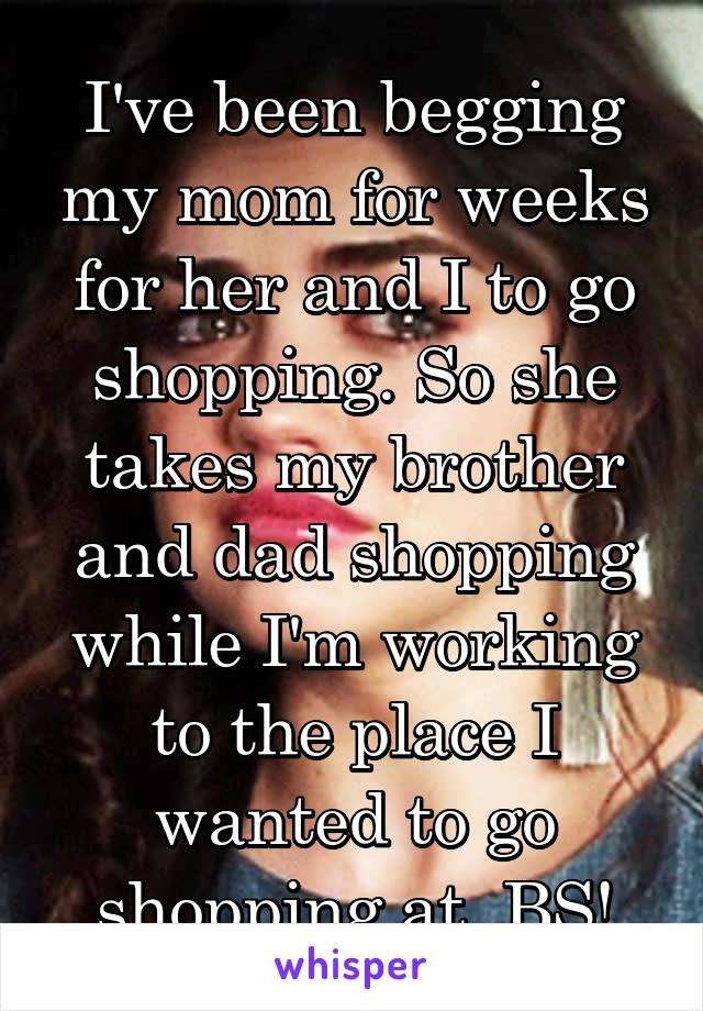 I've been begging my mom for weeks for her and I to go shopping. So she takes my brother and dad shopping while I'm working to the place I wanted to go shopping at. BS!