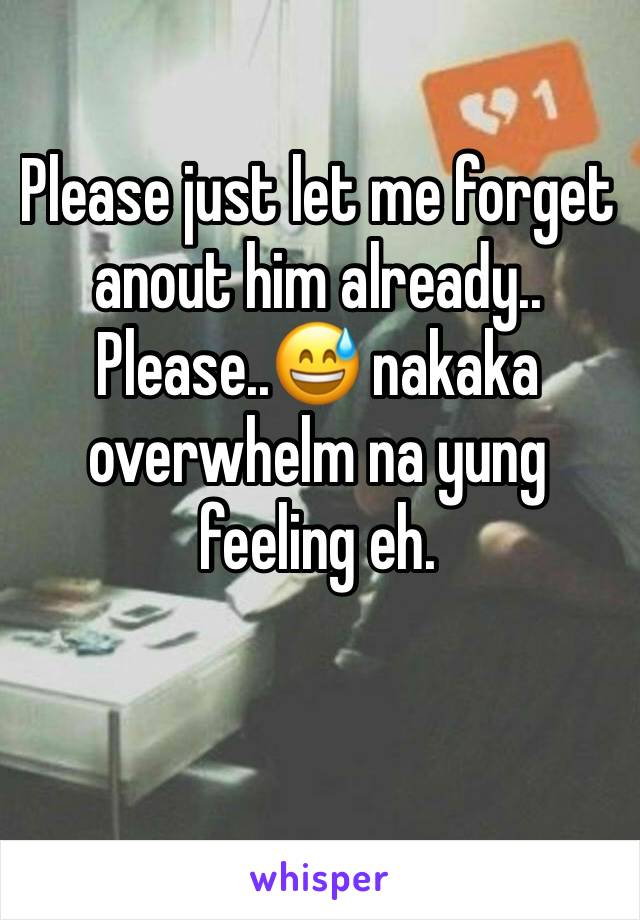 Please just let me forget anout him already.. Please..😅 nakaka overwhelm na yung feeling eh.