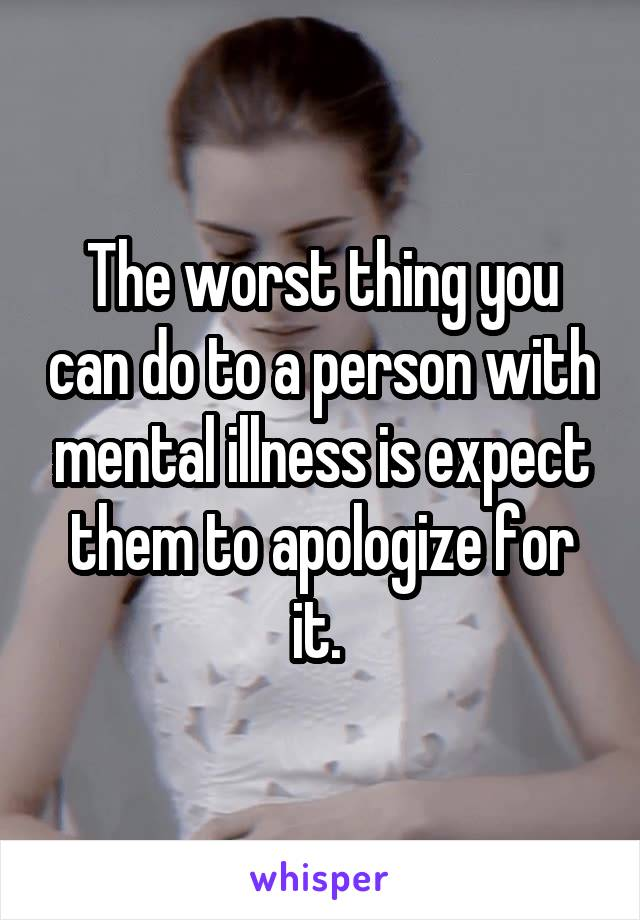 The worst thing you can do to a person with mental illness is expect them to apologize for it.
