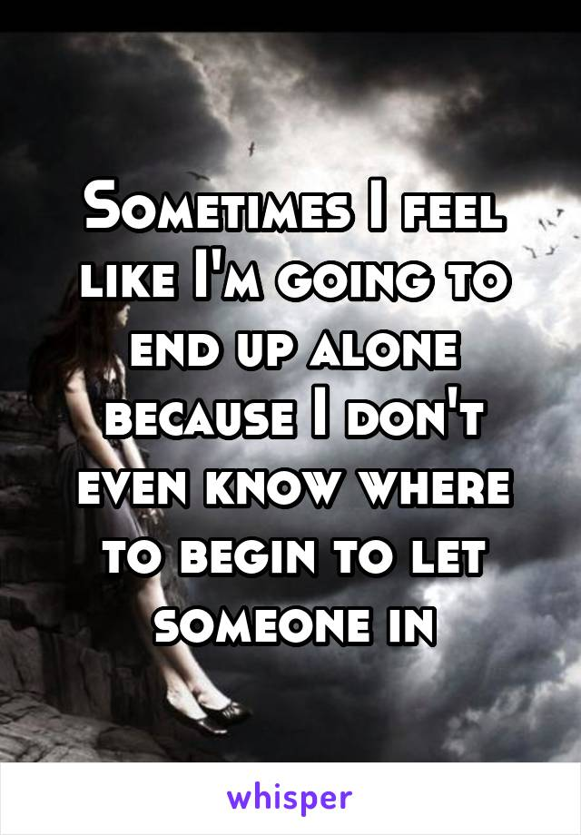 Sometimes I feel like I'm going to end up alone because I don't even know where to begin to let someone in