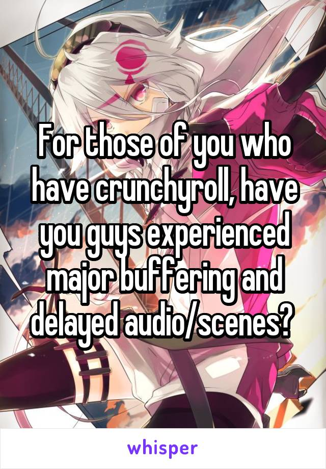 For those of you who have crunchyroll, have you guys experienced major buffering and delayed audio/scenes?