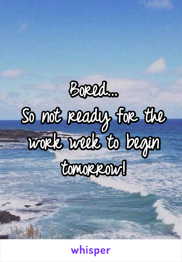 Bored... So not ready for the work week to begin tomorrow!