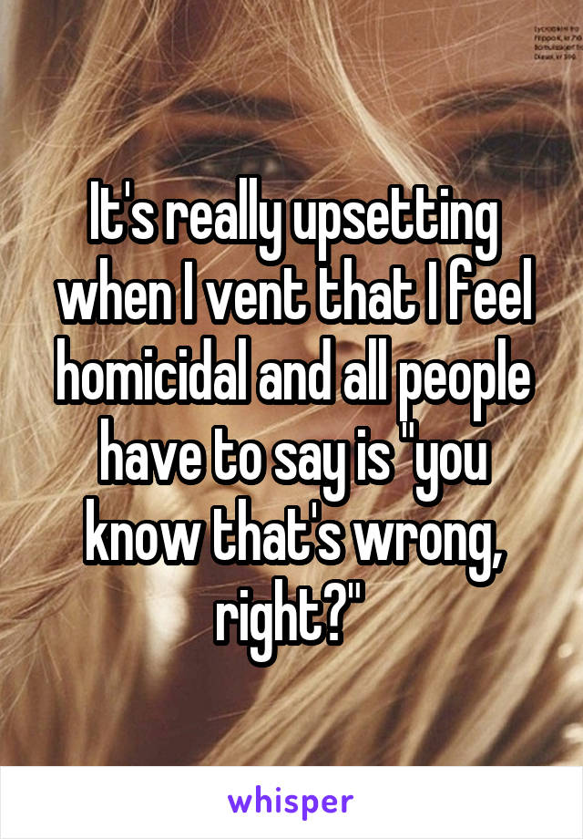 """It's really upsetting when I vent that I feel homicidal and all people have to say is """"you know that's wrong, right?"""""""