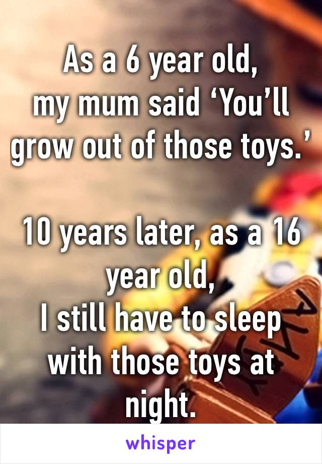 As a 6 year old,  my mum said 'You'll grow out of those toys.'  10 years later, as a 16 year old,  I still have to sleep with those toys at night.