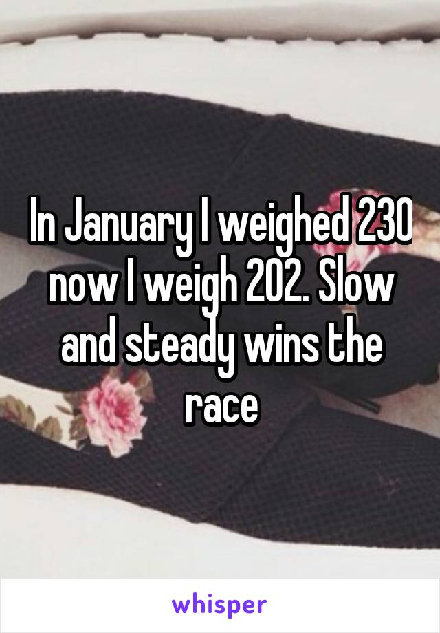 In January I weighed 230 now I weigh 202. Slow and steady wins the race