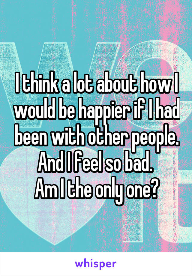 I think a lot about how I would be happier if I had been with other people. And I feel so bad.  Am I the only one?