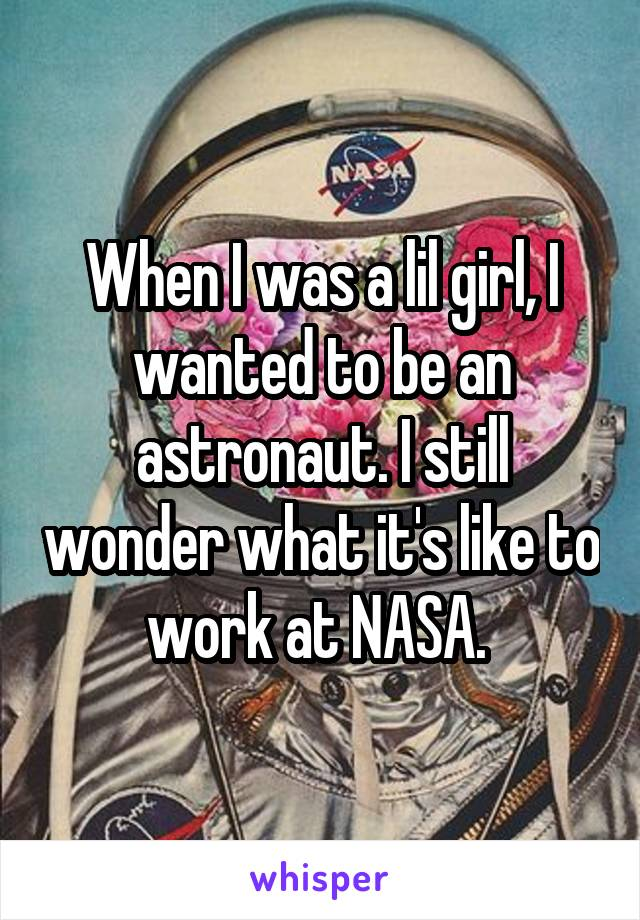 When I was a lil girl, I wanted to be an astronaut. I still wonder what it's like to work at NASA.