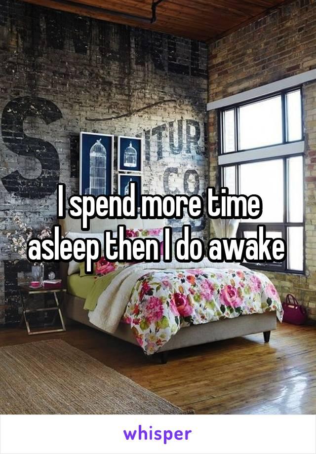 I spend more time asleep then I do awake