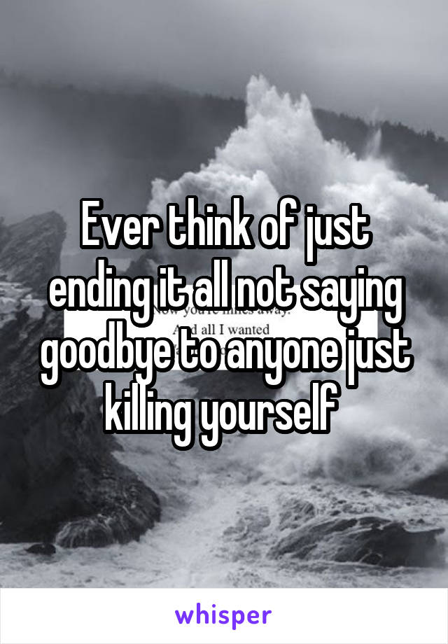 Ever think of just ending it all not saying goodbye to anyone just killing yourself