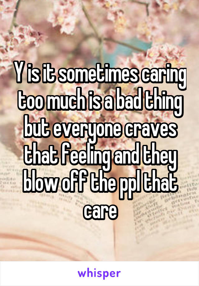 Y is it sometimes caring too much is a bad thing but everyone craves that feeling and they blow off the ppl that care