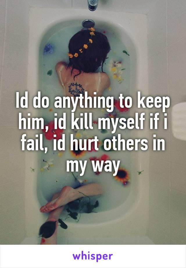 Id do anything to keep him, id kill myself if i fail, id hurt others in my way