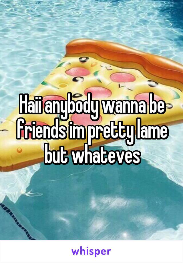 Haii anybody wanna be friends im pretty lame but whateves