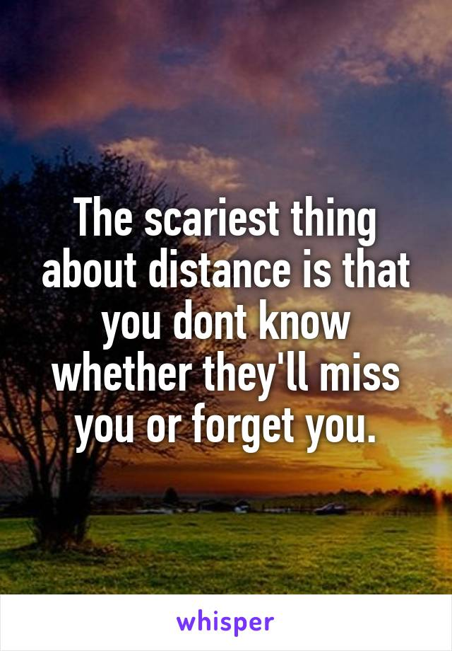 The scariest thing about distance is that you dont know whether they'll miss you or forget you.