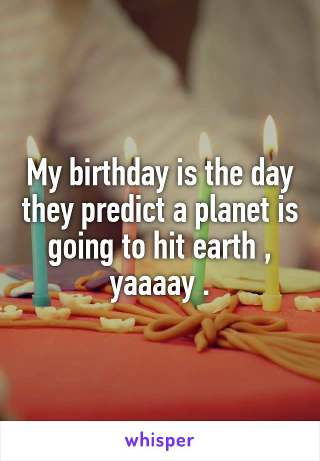 My birthday is the day they predict a planet is going to hit earth , yaaaay .