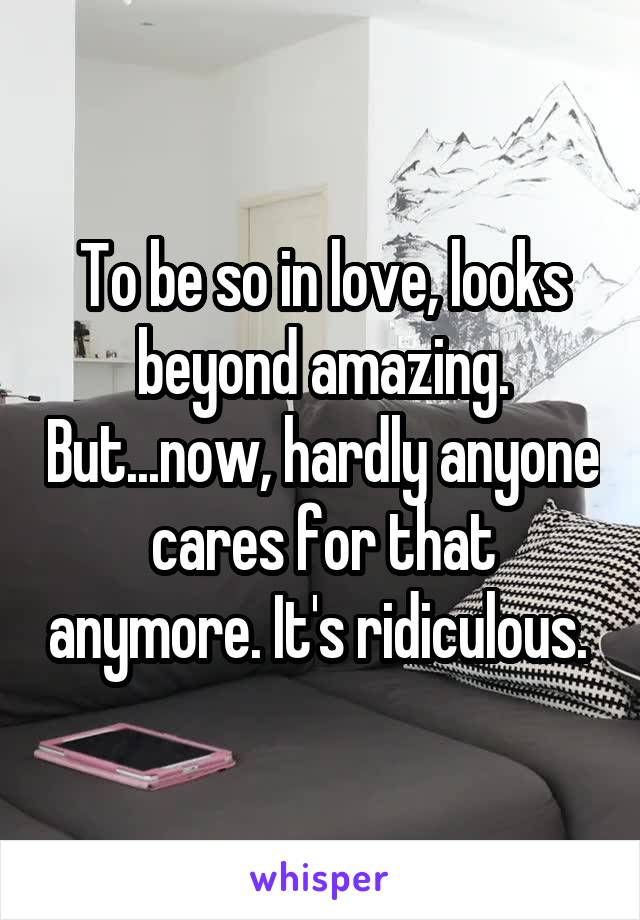 To be so in love, looks beyond amazing. But...now, hardly anyone cares for that anymore. It's ridiculous.