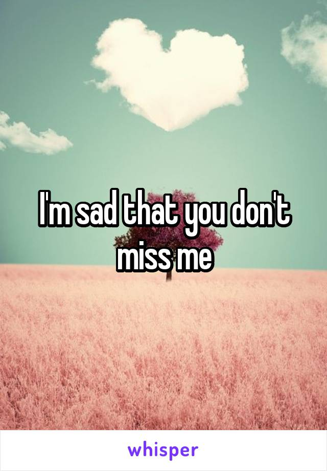 I'm sad that you don't miss me