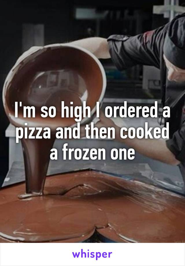 I'm so high I ordered a pizza and then cooked a frozen one