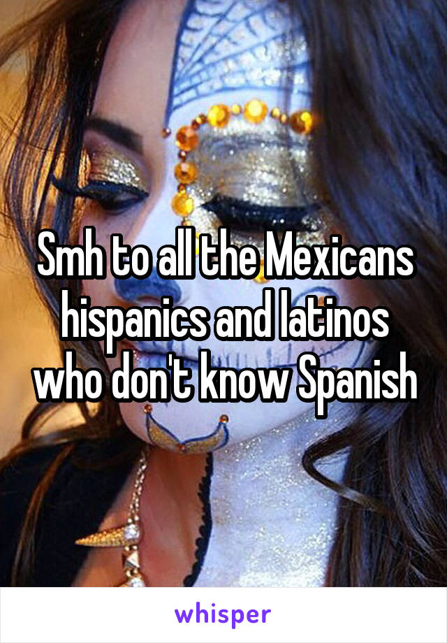Smh to all the Mexicans hispanics and latinos who don't know Spanish