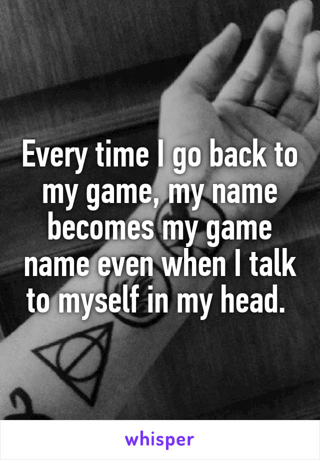 Every time I go back to my game, my name becomes my game name even when I talk to myself in my head.