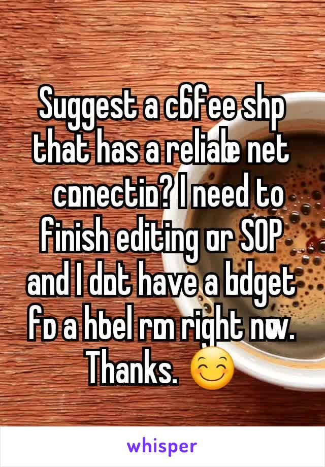 Suggest a coffee shop that has a reliable net connection? I need to finish editing our SOP and I don't have a budget for a hotel room right now. Thanks. 😊