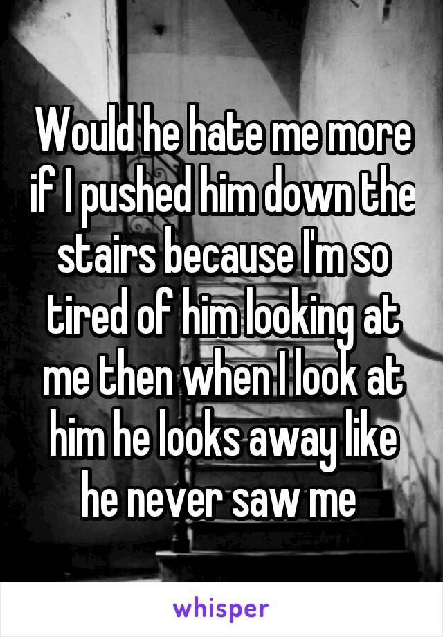 Would he hate me more if I pushed him down the stairs because I'm so tired of him looking at me then when I look at him he looks away like he never saw me