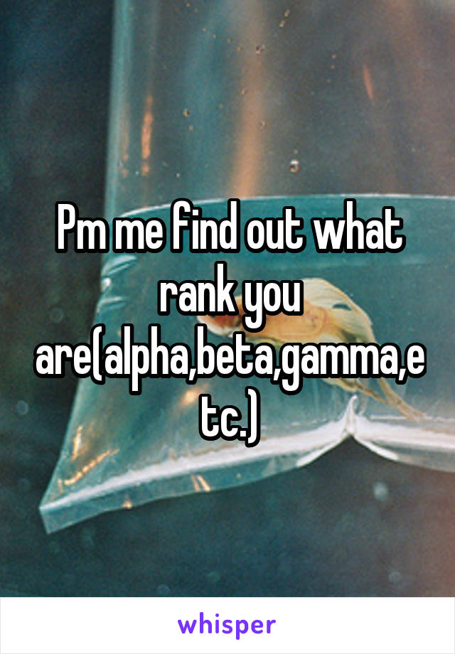 Pm me find out what rank you are(alpha,beta,gamma,etc.)