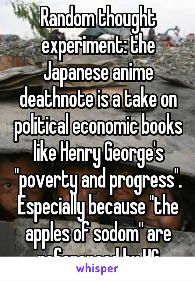 """Random thought experiment: the Japanese anime deathnote is a take on political economic books like Henry George's """"poverty and progress"""". Especially because """"the apples of sodom"""" are referenced by HG"""