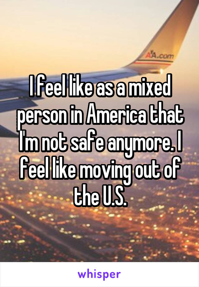 I feel like as a mixed person in America that I'm not safe anymore. I feel like moving out of the U.S.