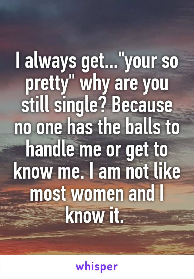 "I always get...""your so pretty"" why are you still single? Because no one has the balls to handle me or get to know me. I am not like most women and I know it."