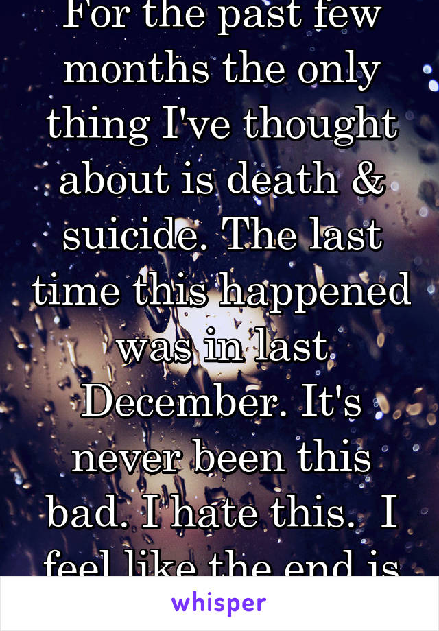 For the past few months the only thing I've thought about is death & suicide. The last time this happened was in last December. It's never been this bad. I hate this.  I feel like the end is nigh.