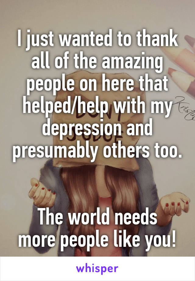 I just wanted to thank all of the amazing people on here that helped/help with my depression and presumably others too.   The world needs more people like you!