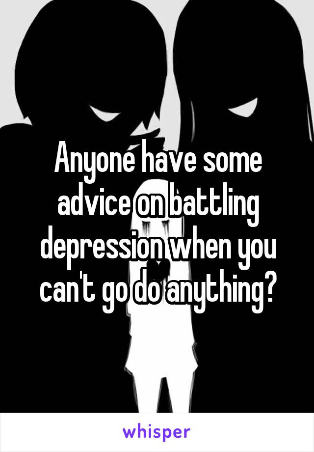 Anyone have some advice on battling depression when you can't go do anything?