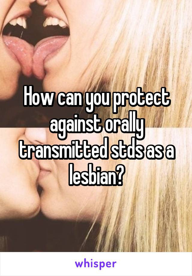How can you protect against orally transmitted stds as a lesbian?