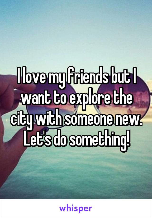 I love my friends but I want to explore the city with someone new. Let's do something!