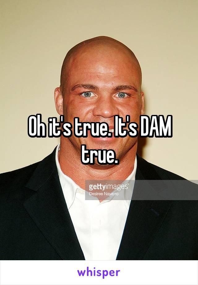 Oh it's true. It's DAM true.