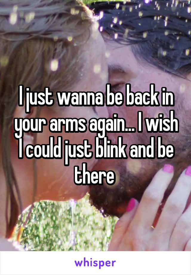 I just wanna be back in your arms again... I wish I could just blink and be there