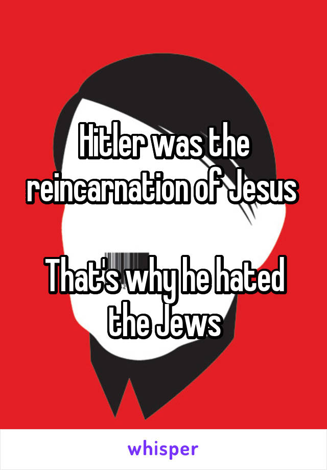 Hitler was the reincarnation of Jesus   That's why he hated the Jews