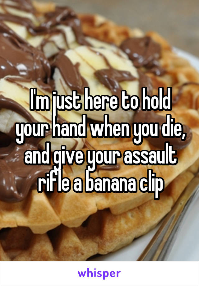 I'm just here to hold your hand when you die, and give your assault rifle a banana clip