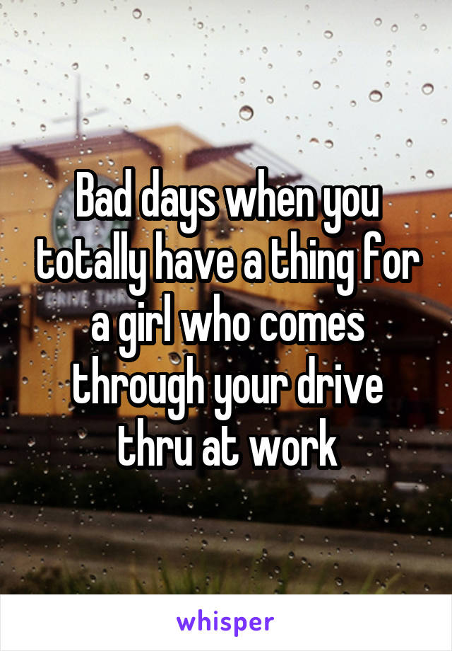 Bad days when you totally have a thing for a girl who comes through your drive thru at work