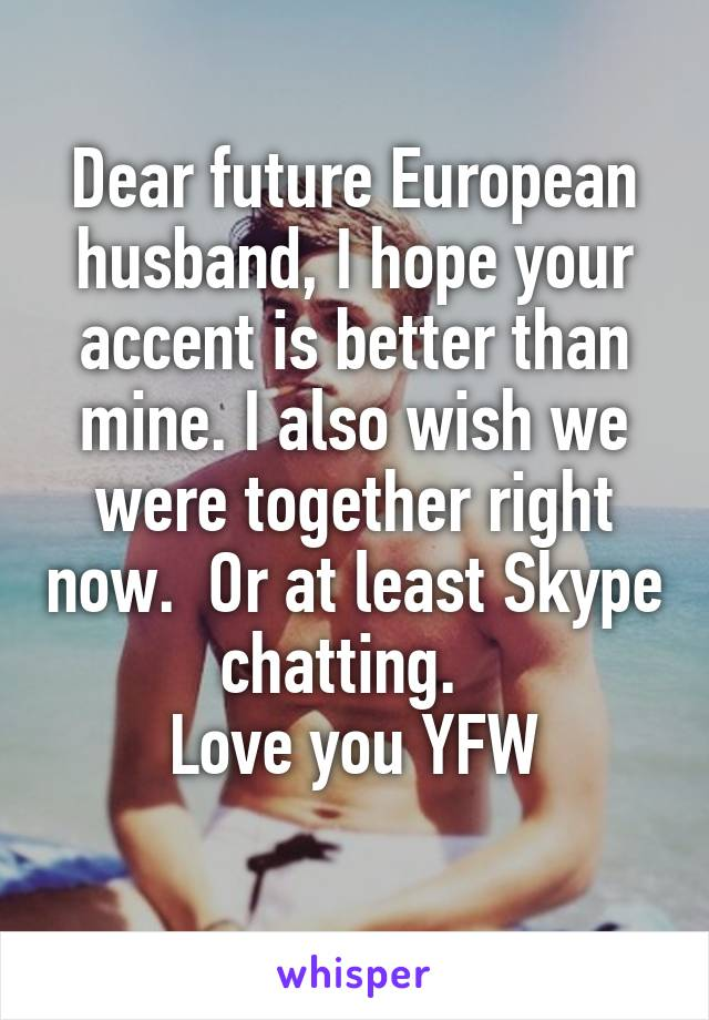 Dear future European husband, I hope your accent is better than mine. I also wish we were together right now.  Or at least Skype chatting.   Love you YFW
