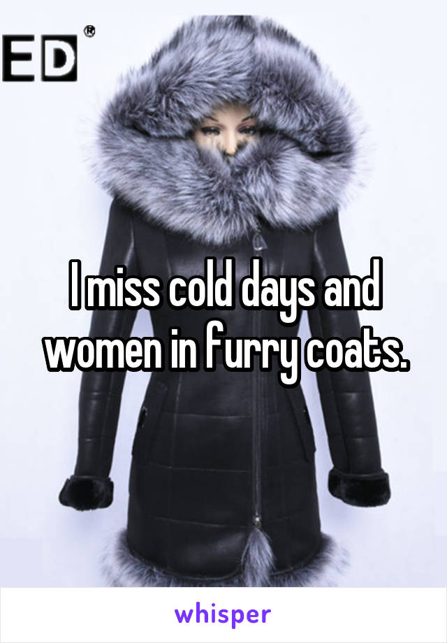 I miss cold days and women in furry coats.