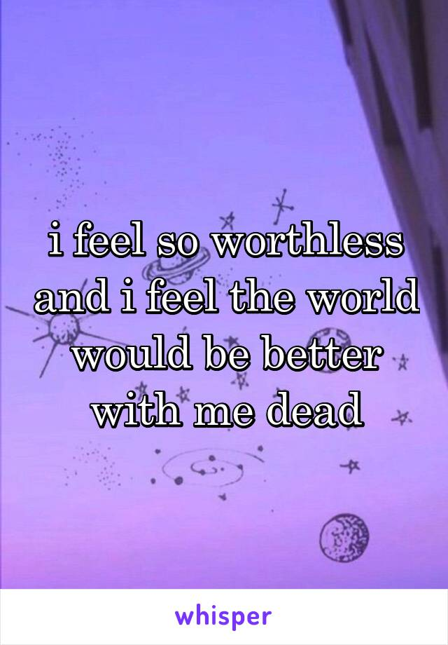 i feel so worthless and i feel the world would be better with me dead