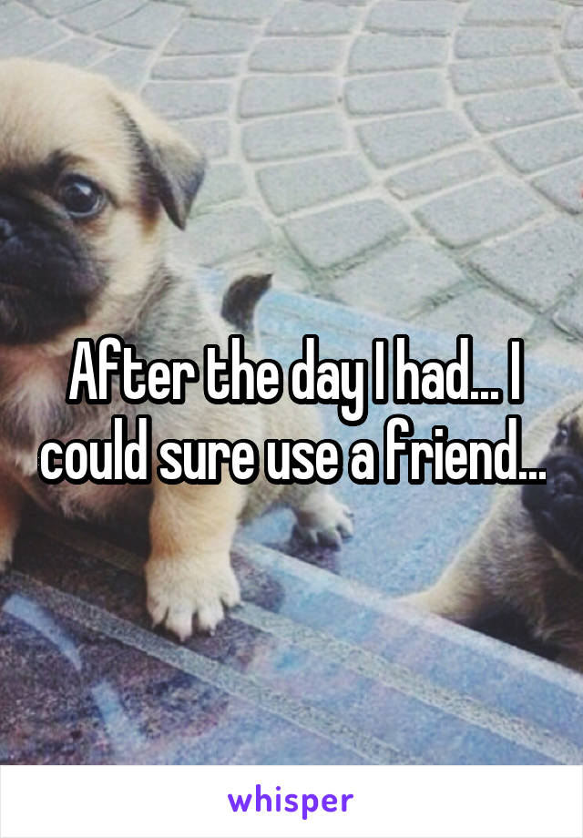 After the day I had... I could sure use a friend...