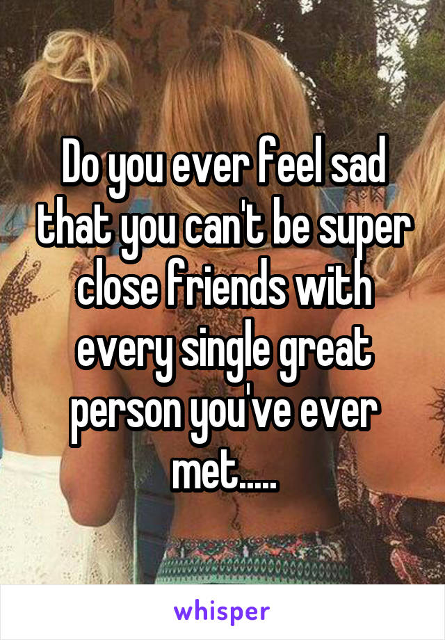 Do you ever feel sad that you can't be super close friends with every single great person you've ever met.....