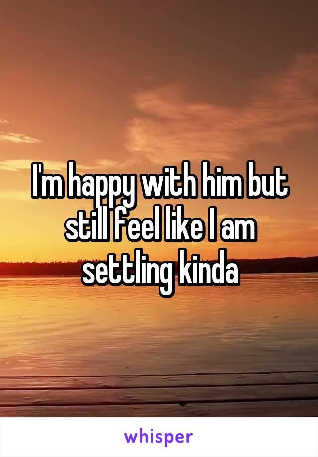 I'm happy with him but still feel like I am settling kinda